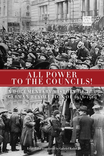 All Power to the Councils! - A Documentary History of the German Revolution of 1918–1919 ebook by