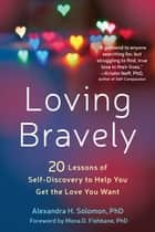 Loving Bravely - Twenty Lessons of Self-Discovery to Help You Get the Love You Want ebook by Alexandra H. Solomon, PhD, Mona D. Fishbane,...