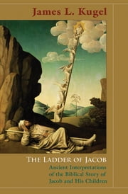 The Ladder of Jacob - Ancient Interpretations of the Biblical Story of Jacob and His Children ebook by James L. Kugel