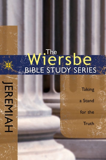 The Wiersbe Bible Study Series: Jeremiah - Taking a Stand for the Truth ebook by Warren W. Wiersbe