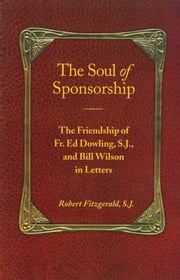 The Soul of Sponsorship - The Friendship of Fr. Ed Dowling, S.J. and Bill Wilson in Letters ebook by Robert Fitzgerald, S.J.