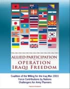 Allied Participation in Operation Iraqi Freedom: Coalition of the Willing for the Iraq War 2003, Force Contributions by Nations, Challengers for Army Planners ebook by Progressive Management