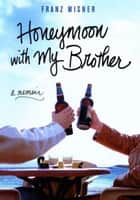Honeymoon with My Brother - A Memoir ebook by Franz Wisner