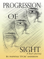 "Progression Of Sight - A Soul's Journey ebook by Naphtali ""D'Cre"" Anderson"