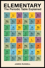 Elementary - The Periodic Table Explained eBook by James M. Russell