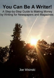 You Can Be A Writer! - A Step-by-Step Guide to Making Money by Writing for Newspapers and Magazines ebook by Joe Wisinski