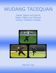 Wudang Taijiquan Spear, Sabre and Sword Speer, Säbel und Schwert Lancia, Sciabola e Spada ebook by Othmar Vigl