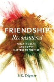 Friendship Reconsidered - What It Means and How It Matters to Politics ebook by P. E. Digeser