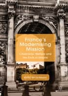 France's Modernising Mission - Citizenship, Welfare and the Ends of Empire ebook by Ed Naylor
