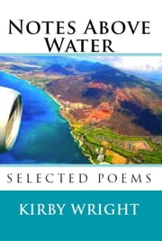 NOTES ABOVE WATER - Selected Poems ebook by Kirby Wright