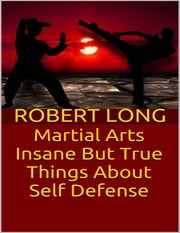 Martial Arts: Insane But True Things About Self Defense ebook by Robert Long