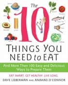 The 10 Things You Need to Eat - And More Than 100 Easy and Delicious Ways to Prepare Them eBook by Anahad O'Connor, Dave Lieberman