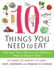 The 10 Things You Need to Eat - And More Than 100 Easy and Delicious Ways to Prepare Them ebook by Anahad O'Connor,Dave Lieberman