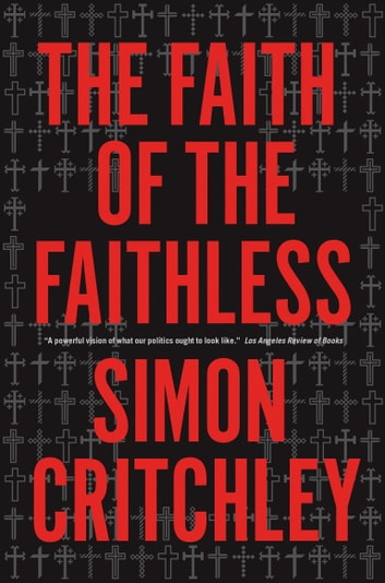 The Faith of the Faithless - Experiments in Political Theology ebook by Simon Critchley