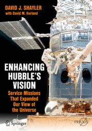 Enhancing Hubble's Vision - Service Missions That Expanded Our View of the Universe ebook by David J. Shayler,David M. Harland