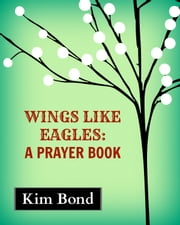 Wings Like Eagles: A Prayer Book ebook by Kim Bond