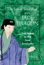 The Sexual Teachings of the Jade Dragon - Taoist Methods for Male Sexual Revitalization ebook by Hsi Lai