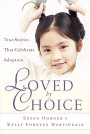 Loved By Choice - True Stories That Celebrate Adoption ebook by Susan Horner,Kelly Fordyce Martindale