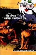 The Mystery Tribe of Camp Blackeagle ebook by Sigmund Brouwer