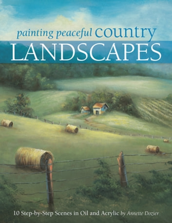 Painting Peaceful Country Landscapes - 10 Step-by-step Scenes in Oil and Acrylic ebook by Annette Dozier