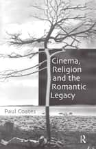 Cinema, Religion and the Romantic Legacy ebook by Paul Coates
