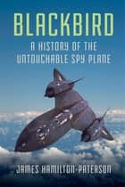 Blackbird: A History of the Untouchable Spy Plane ebook by James Hamilton-Paterson
