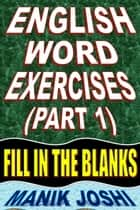 English Word Exercises (Part 1): Fill In the Blanks ebook by Manik Joshi