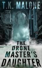 The Drone Master's Daughter ebook by T.K. Malone