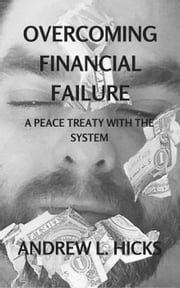Overcoming Financial Failure: A Peace Treaty with the System ebook by Andrew L. Hicks