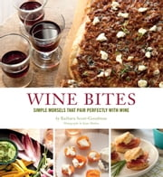 Wine Bites - 64 Simple Nibbles That Pair Perfectly with Wine ebook by Barbara Scott-Goodman,Kate Mathis