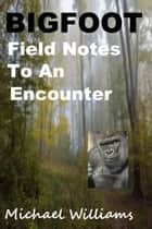 Bigfoot Field Notes To an Encounter ebook by Michael Williams