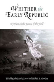 Whither the Early Republic: A Forum on the Future of the Field ebook by Larson, John Lauritz