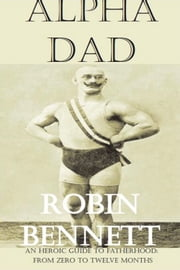 Alpha Dad - An Heroic Guide to children aged 0-12 months for dads ebook by Robin Bennett
