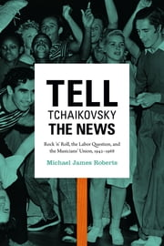 Tell Tchaikovsky the News - Rock 'n' Roll, the Labor Question, and the Musicians' Union, 1942–1968 ebook by Michael James Roberts