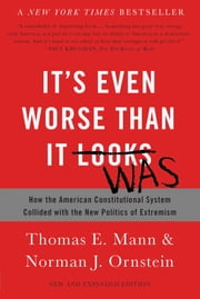 It's Even Worse Than It Looks - How the American Constitutional System Collided with the New Politics of Extremism ebook by Thomas E. Mann, Norman J. Ornstein