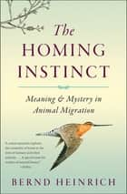 The Homing Instinct - Meaning & Mystery in Animal Migration ebook by Bernd Heinrich