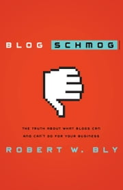 Blog Schmog - The Truth About What Blogs Can (and Can't) Do for Your Business ebook by Robert W. Bly