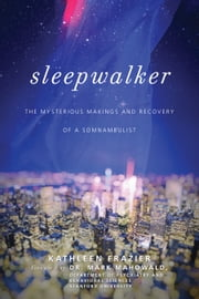 Sleepwalker - The Mysterious Makings and Recovery of a Somnambulist ebook by Kathleen Frazier,Mark  Mahowald