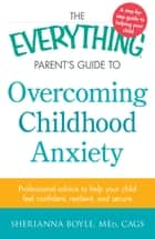 The Everything Parent's Guide to Overcoming Childhood Anxiety - Professional Advice to Help Your Child Feel Confident, Resilient, and Secure ebook by Sherianna Boyle