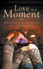 Love in a Moment - Mile High Romance Series ebook by J.L. Petersen