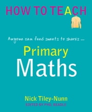 Primary Maths - Anyone can feed sweets to sharks ebook by Nick Tiley-Nunn,Phil Beadle