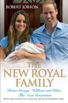 The New Royal Family - Prince George, William and Kate, The Next Generation ebook by Robert Jobson, Arthur Edwards