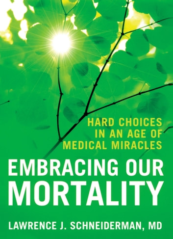 Embracing Our Mortality - Hard Choices in an Age of Medical Miracles ebook by Lawrence Schneiderman
