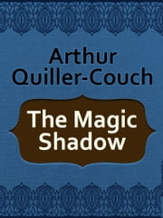 The Magic Shadow ebook by Arthur Quiller-Couch