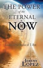 The Power of the Eternal Now - Living in the Realm of I Am ebook by Jeremy Lopez