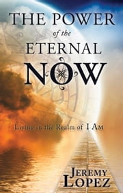 The Power of the Eternal Now: Living in the Realm of I Am ebook by Jeremy Lopez