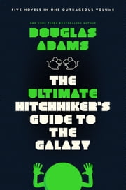 The Ultimate Hitchhiker's Guide to the Galaxy - Five Novels in One Outrageous Volume ebook by Douglas Adams