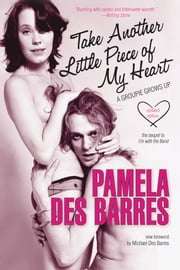 Take Another Little Piece of My Heart - A Groupie Grows Up ebook by Pamela Des Barres,Michael Des Barres