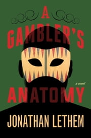 A Gambler's Anatomy - A Novel ebook by Jonathan Lethem