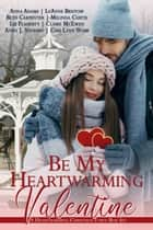 Be My Heartwarming Valentine - A Heartwarming Christmas Town Box Set ebook by Anna Adams, LeAnne Bristow, Beth Carpenter,...